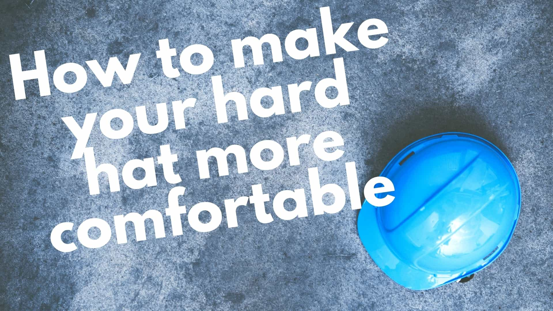 How to Make A Hard Hat More Comfortable: 7 best ways