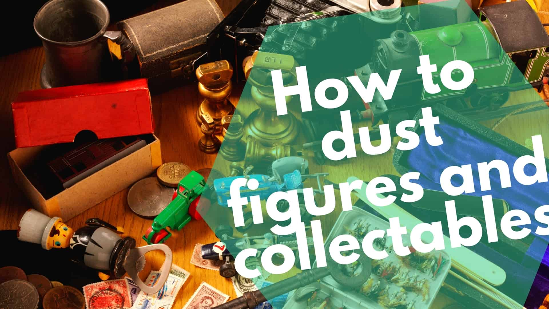 How to dust figures and collectables